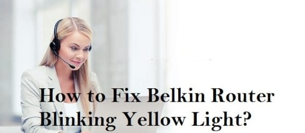 How to Fix Belkin Router Blinking Yellow Light?
